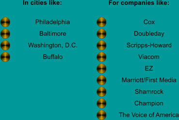 In cities like: For companies like: Philadelphia Baltimore Washington, D.C. Buffalo Cox Doubleday Scripps-Howard Viacom EZ Marriott/First Media Shamrock Champion The Voice of America